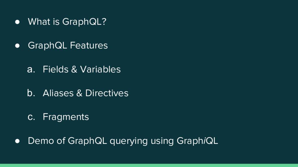 ● What is GraphQL? ● GraphQL Features a. Fields...