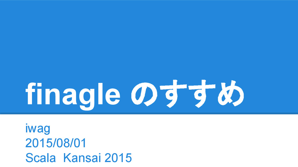 finagle のすすめ iwag 2015/08/01 Scala Kansai 2015