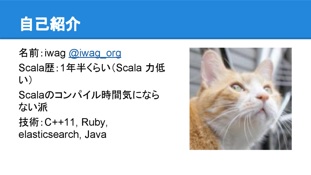 自己紹介 名前:iwag @iwag_org Scala歴:1年半くらい(Scala 力低 い...