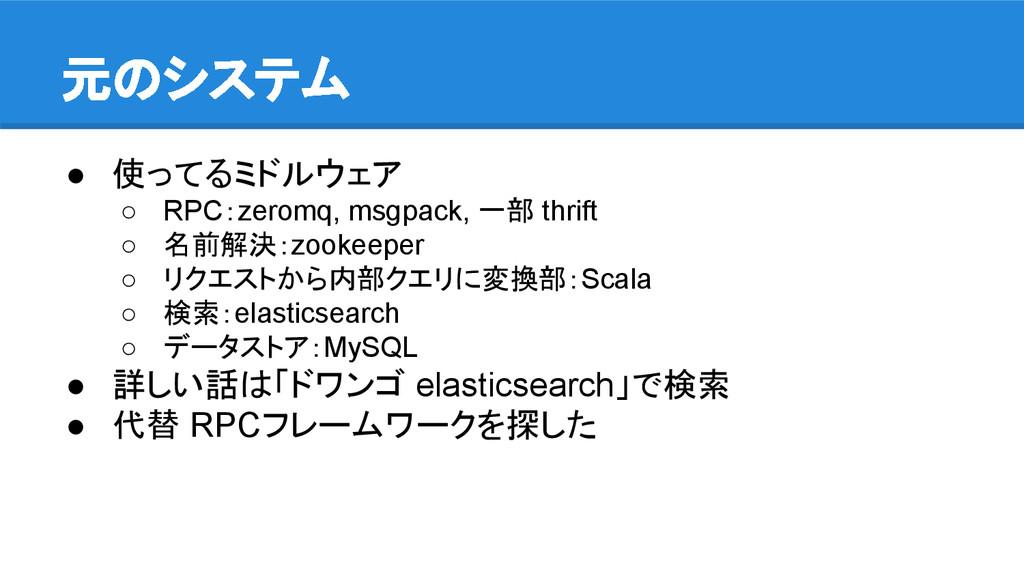 元のシステム ● 使ってるミドルウェア ○ RPC:zeromq, msgpack, 一部 t...