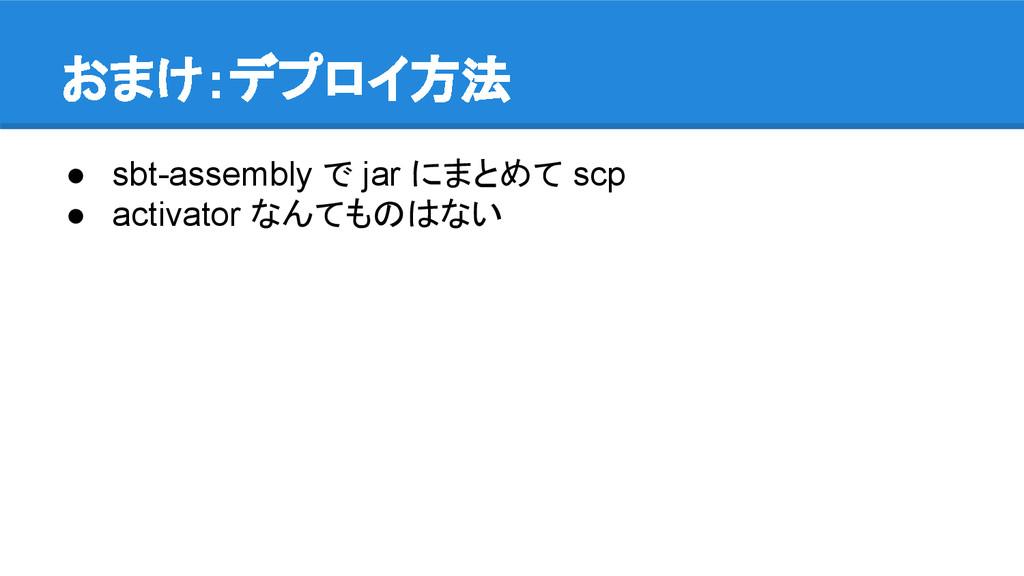 おまけ:デプロイ方法 ● sbt-assembly で jar にまとめて scp ● act...