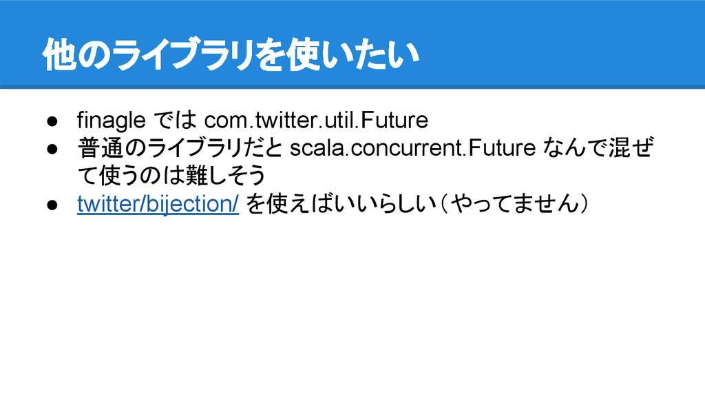 他のライブラリを使いたい ● finagle では com.twitter.util.Futu...