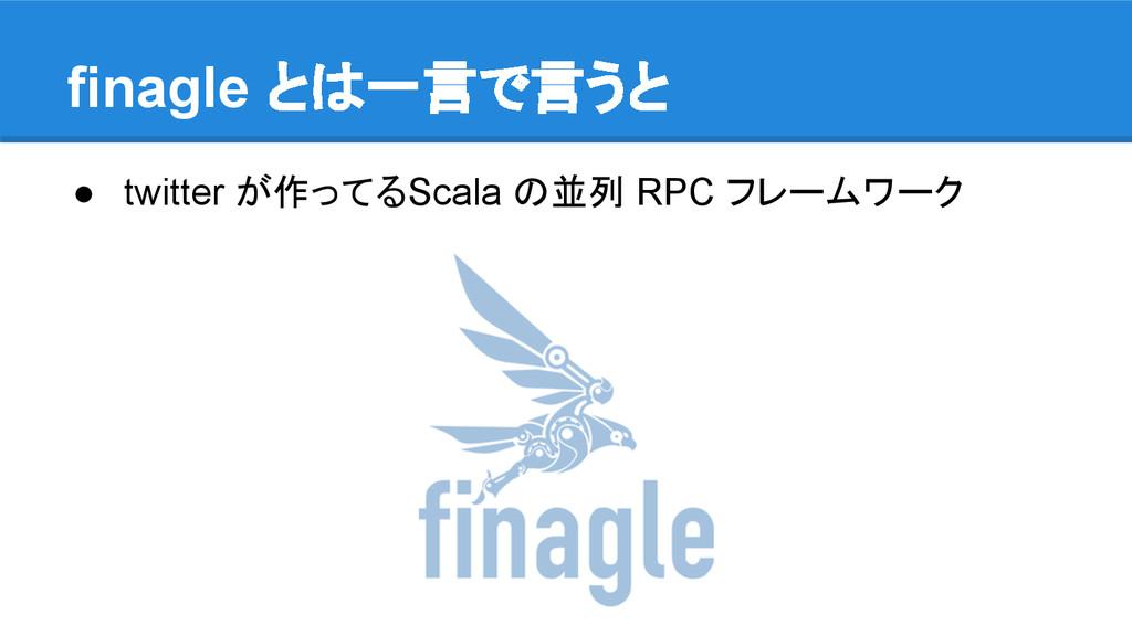 finagle とは一言で言うと ● twitter が作ってるScala の並列 RPC フ...