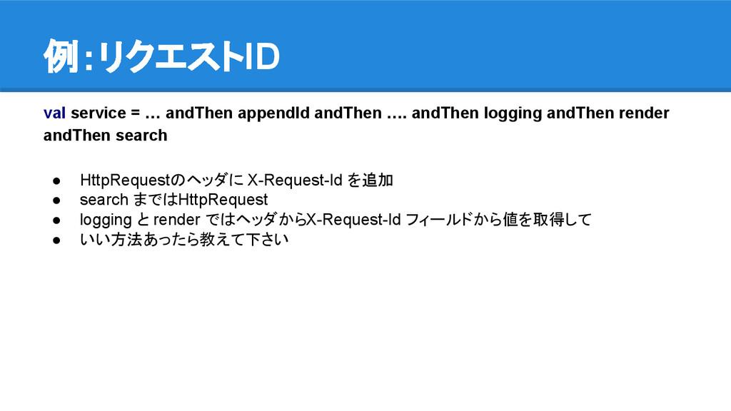 例:リクエストID val service = … andThen appendId andT...