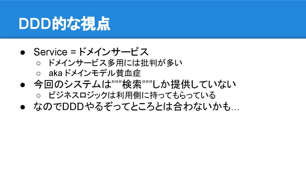 DDD的な視点 ● Service = ドメインサービス ○ ドメインサービス多用には批判が多...