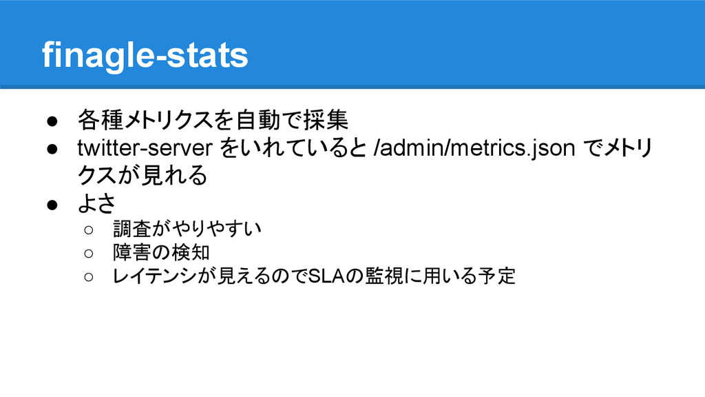 finagle-stats ● 各種メトリクスを自動で採集 ● twitter-server ...