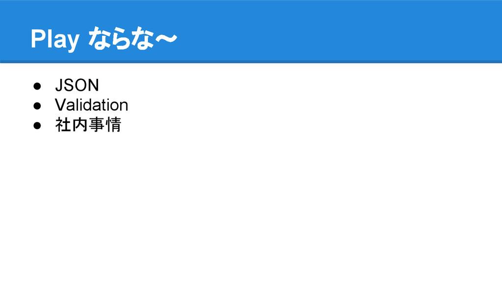 Play ならな〜 ● JSON ● Validation ● 社内事情