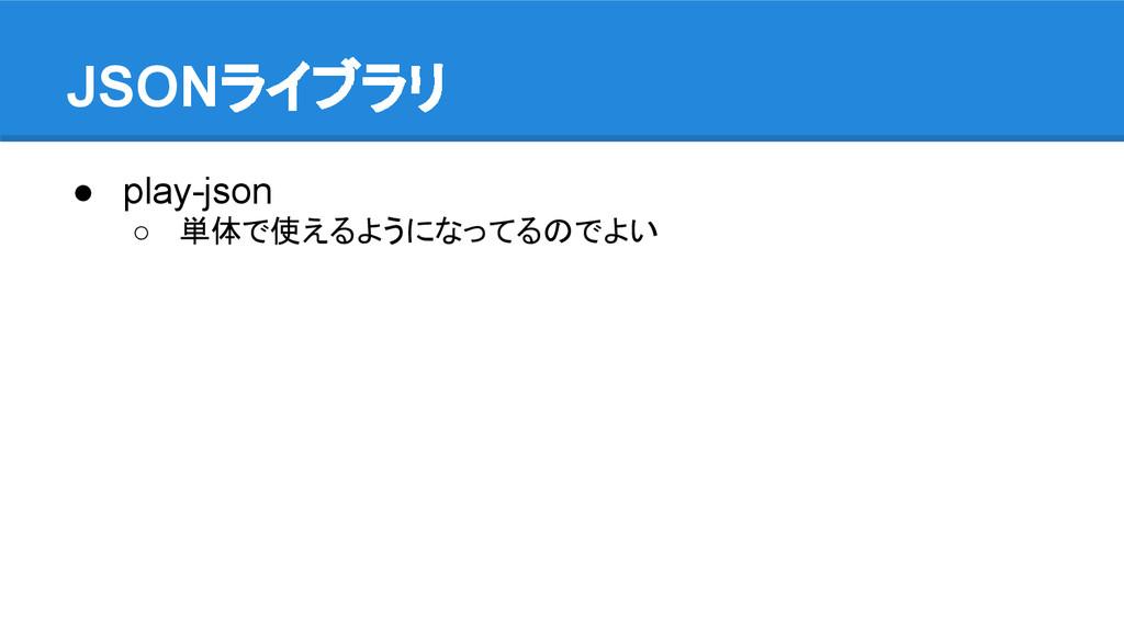 JSONライブラリ ● play-json ○ 単体で使えるようになってるのでよい