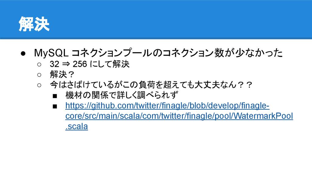 解決 ● MySQL コネクションプールのコネクション数が少なかった ○ 32 ⇒ 256 に...