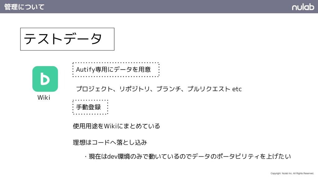 管理について テストデータ Wiki Autify専用にデータを用意 使用用途をWikiにまと...