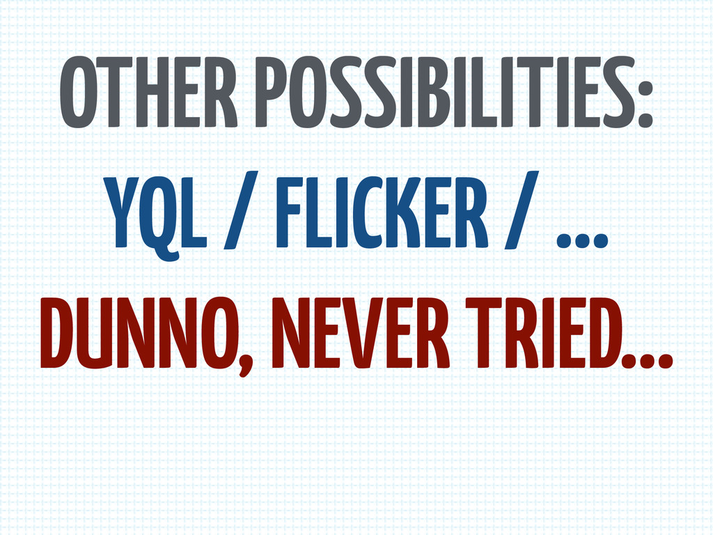 OTHER POSSIBILITIES: YQL / FLICKER / … DUNNO, N...