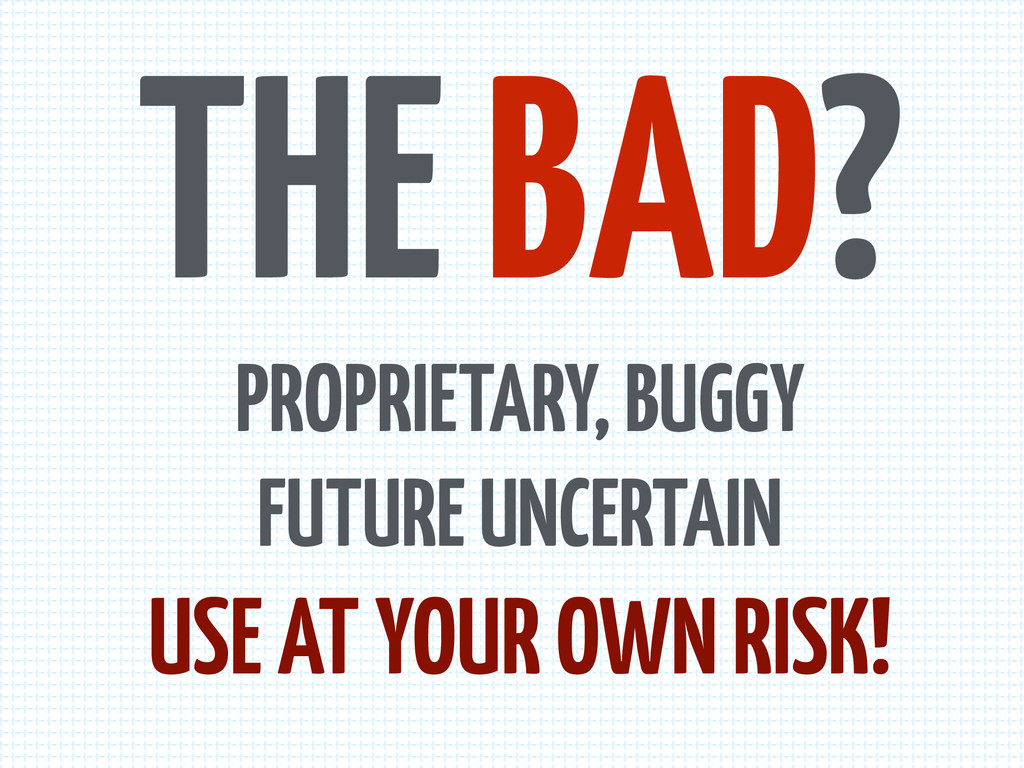 THE BAD? PROPRIETARY, BUGGY FUTURE UNCERTAIN US...