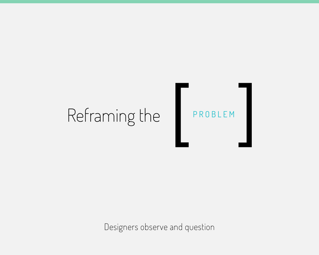 Designers observe and question Reframing the P ...