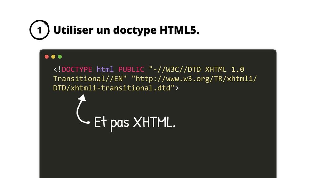 Utiliser un doctype HTML5. 1 <!DOCTYPE html PUB...