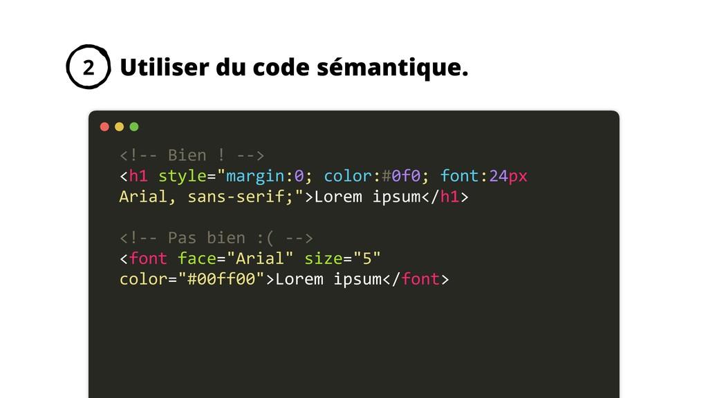 Utiliser du code sémantique. 2 <!-- Bien ! --> ...