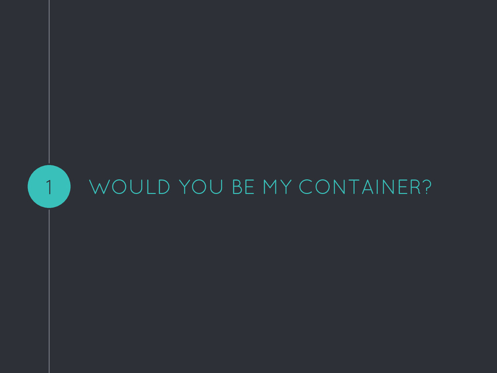 WOULD YOU BE MY CONTAINER? 1