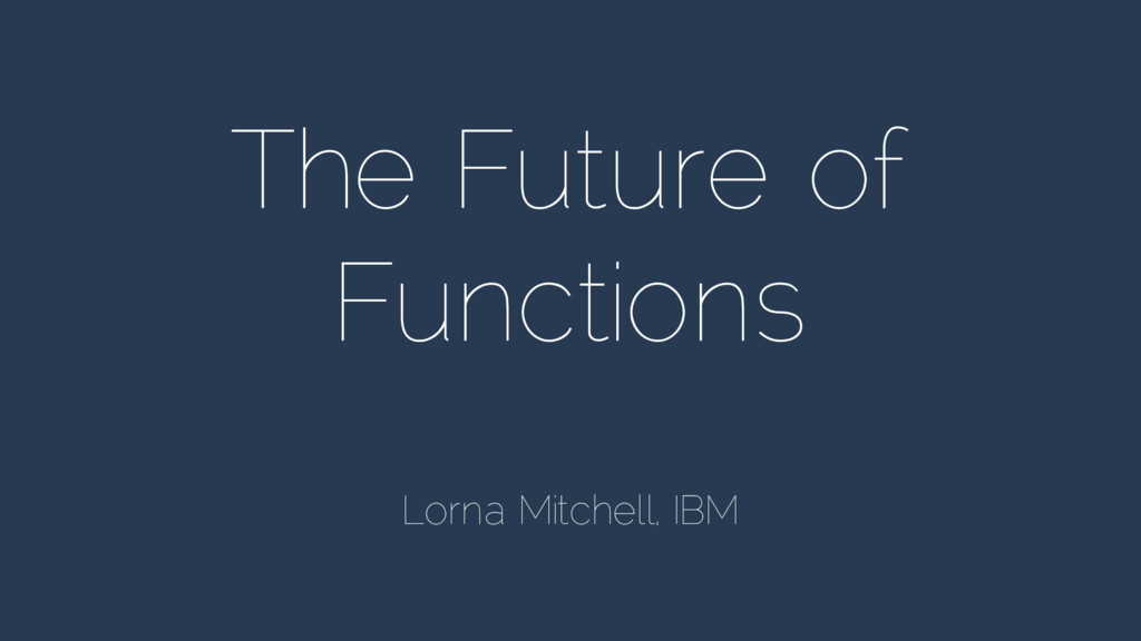 The Future of Functions Lorna Mitchell, IBM