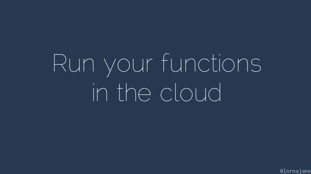 Run your functions in the cloud @lornajane
