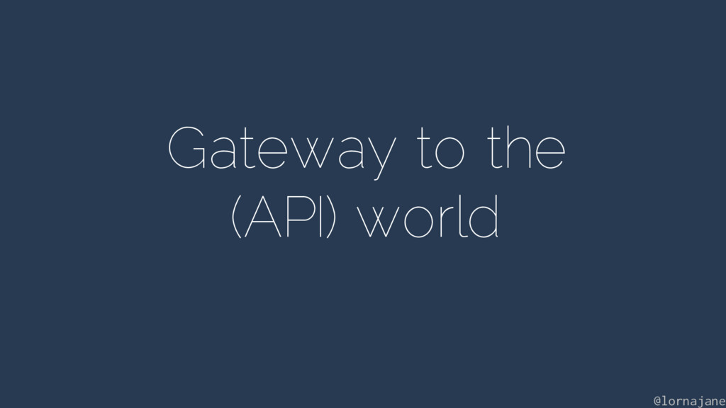Gateway to the (API) world @lornajane