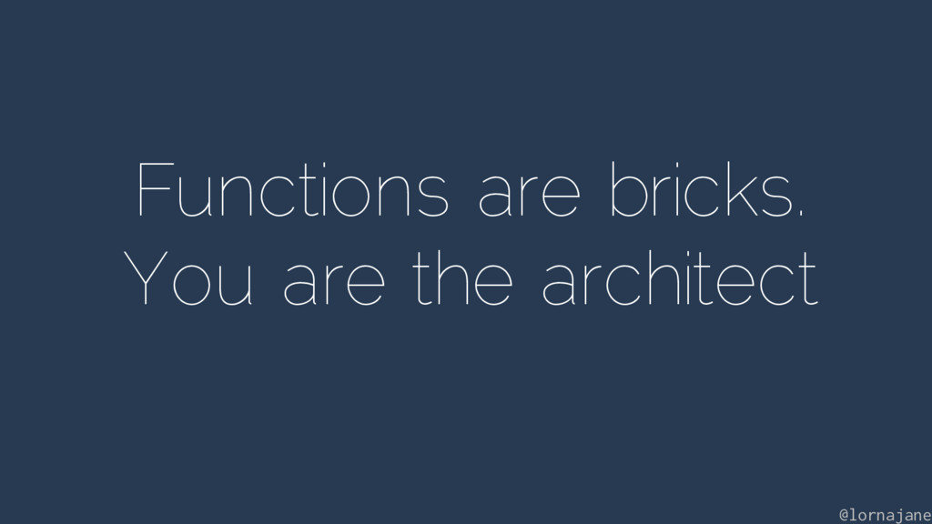 Functions are bricks. You are the architect @lo...