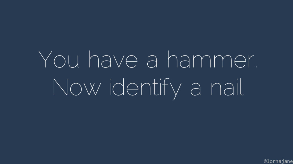 You have a hammer. Now identify a nail @lornaja...
