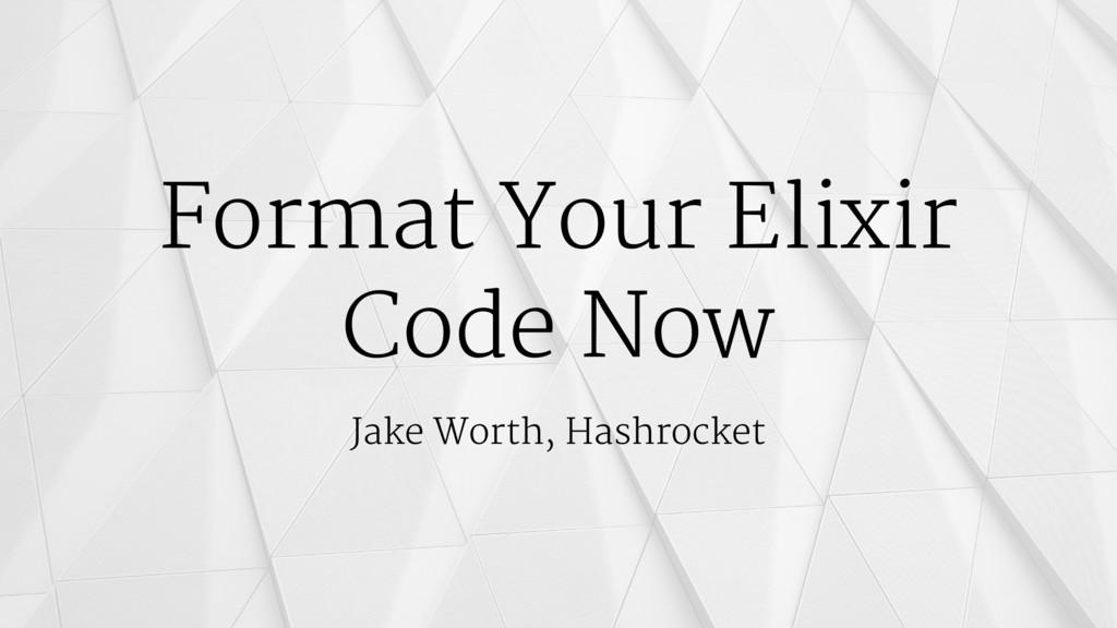 Format Your Elixir Code Now Jake Worth, Hashroc...
