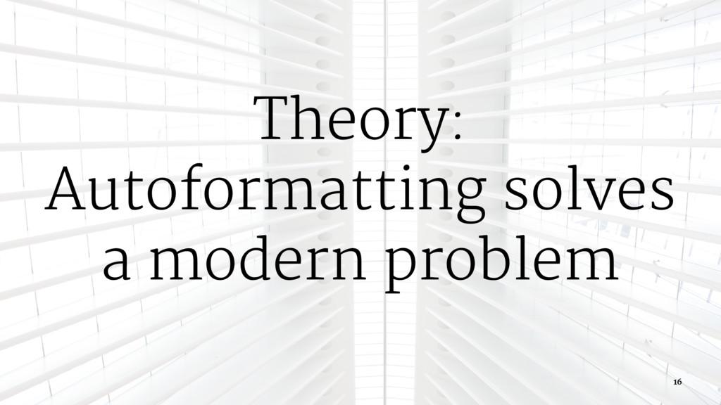 Theory: Autoformatting solves a modern problem ...