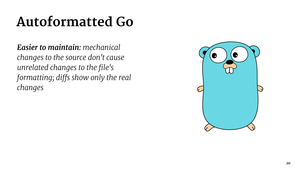 Autoformatted Go Easier to maintain: mechanical...