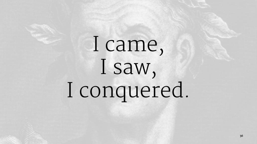 I came, I saw, I conquered. 36