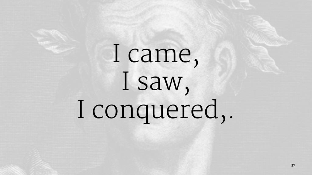 I came, I saw, I conquered,. 37