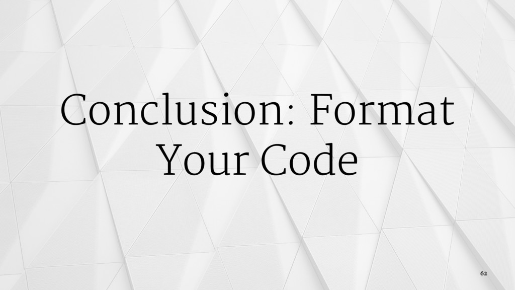Conclusion: Format Your Code 62