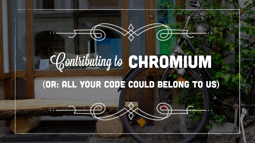 (or: all your code could belong to us) chromium...