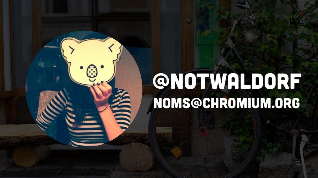 @notwaldorf noms@chromium.org