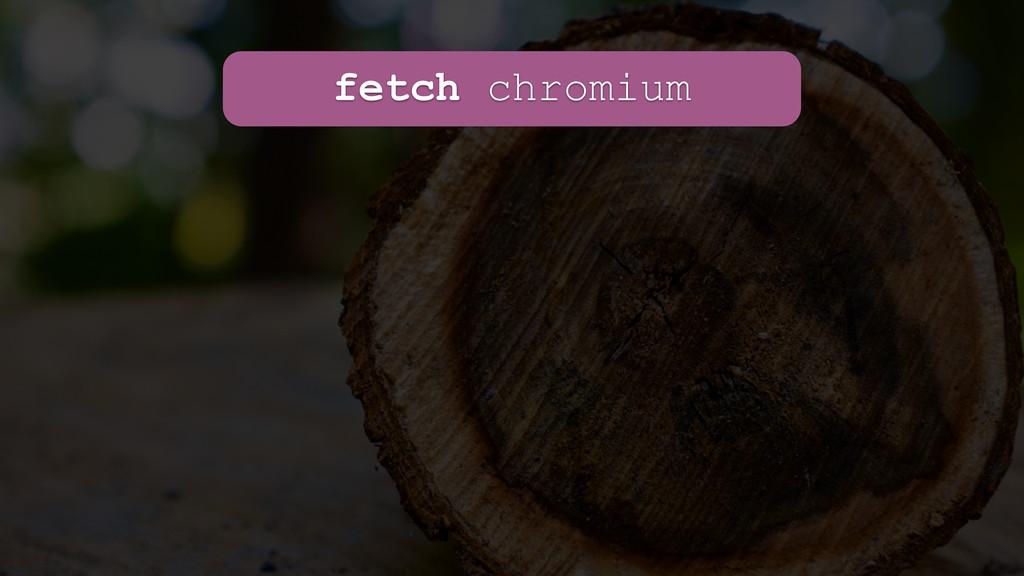 fetch chromium