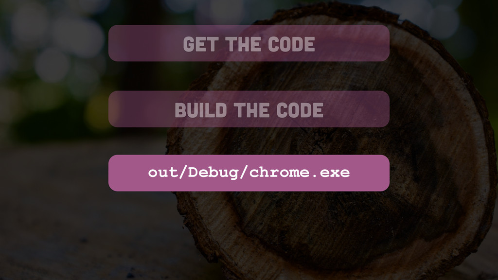get the code build the code out/Debug/chrome.exe