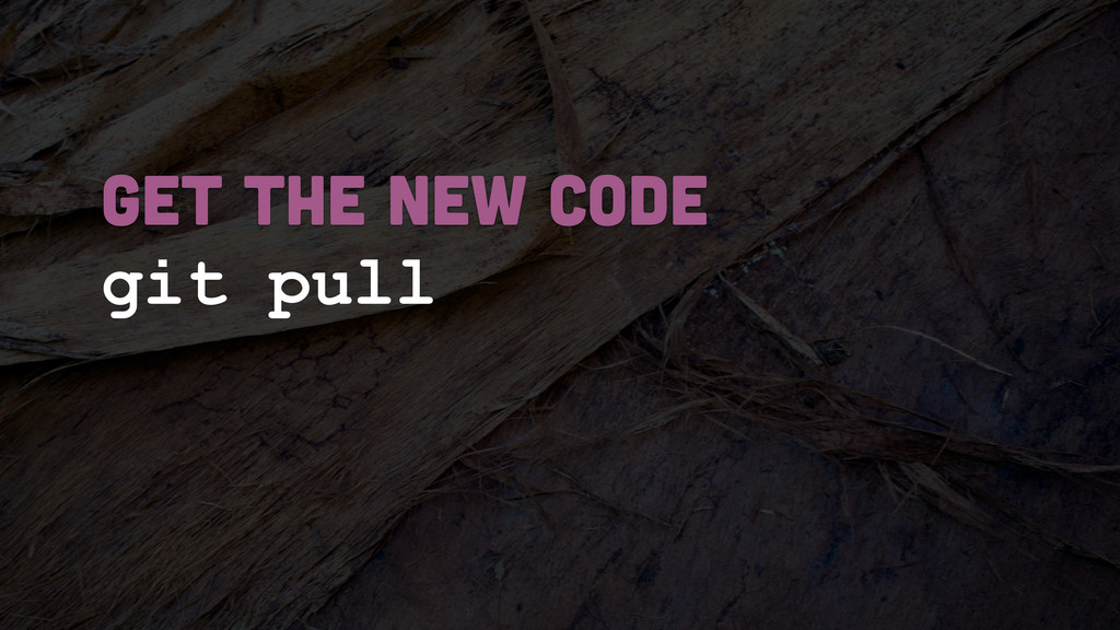 git pull GET THE NEW CODE