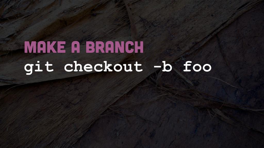 git checkout -b foo MAKE A BRANCH