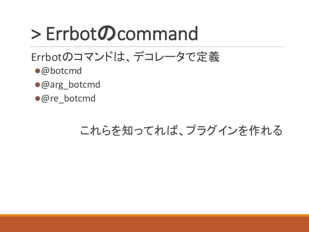 > Errbotのcommand Errbotのコマンドは、デコレータで定義 l@botcmd...