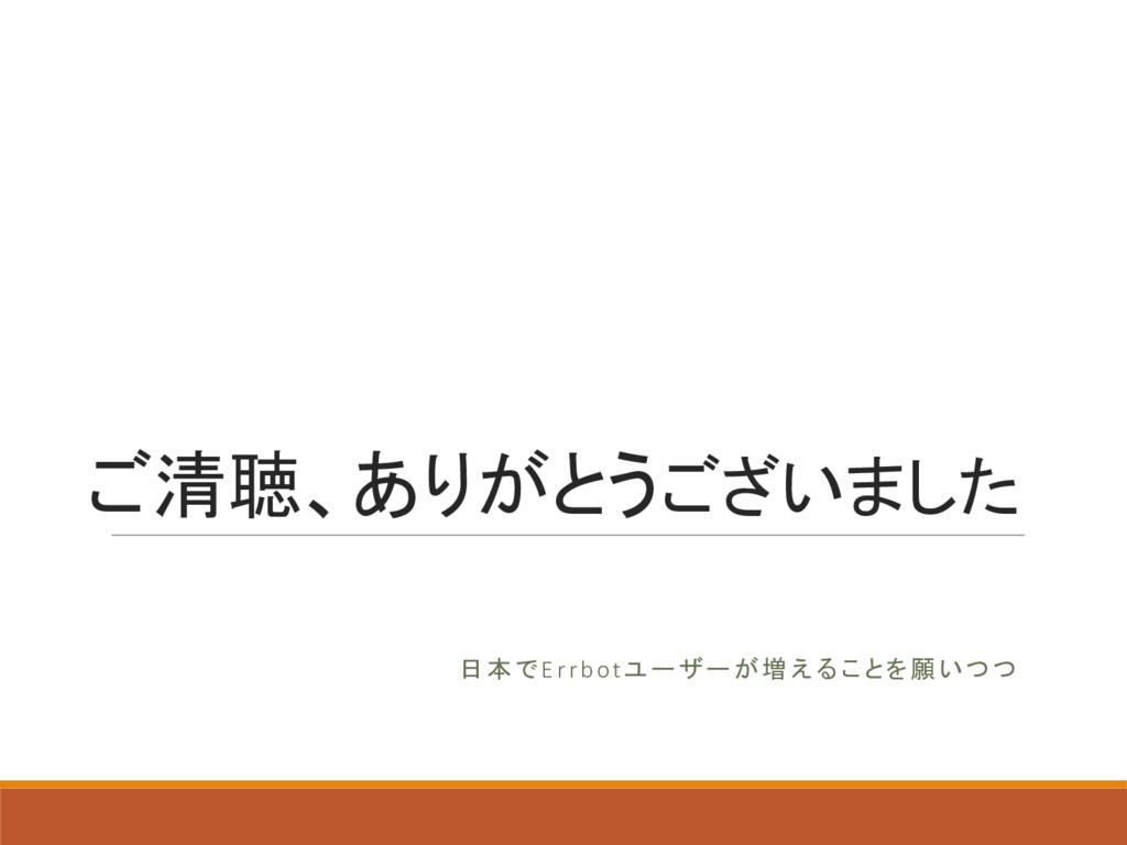 ご清聴、ありがとうございました 日本でErrbotユーザーが増えることを願いつつ