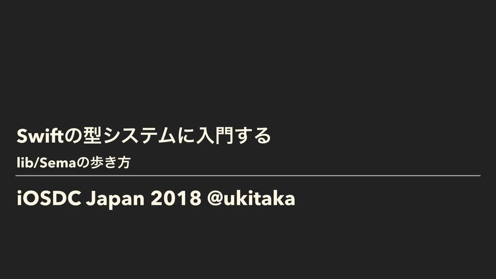 iOSDC Japan 2018 @ukitaka SwiftͷܕγεςϜʹೖ͢Δ lib/...