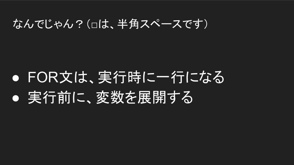 なんでじゃん?(□は、半角スペースです) ● FOR文は、実行時に一行になる ● 実行前に、変...