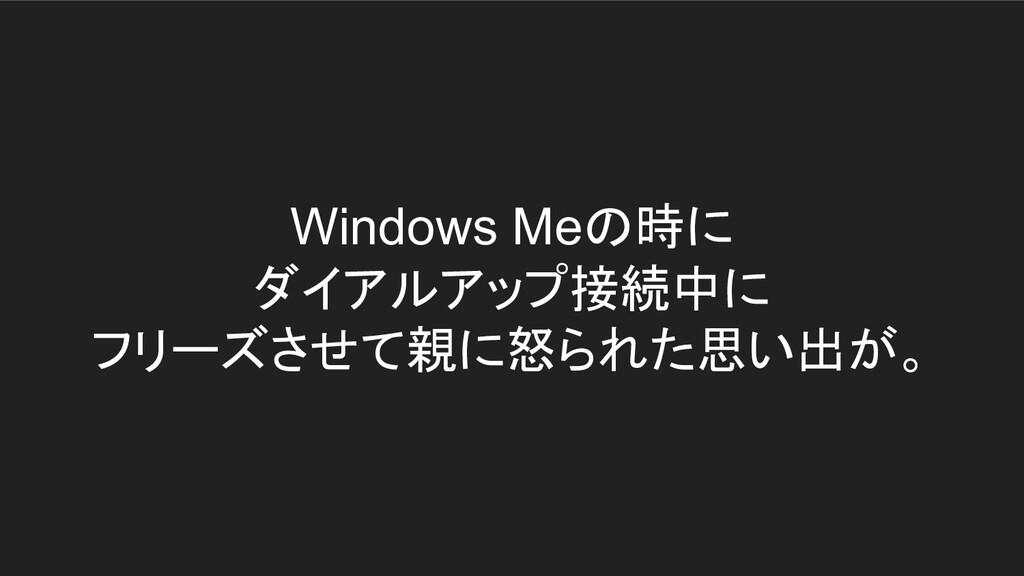 Windows Meの時に ダイアルアップ接続中に フリーズさせて親に怒られた思い出が。