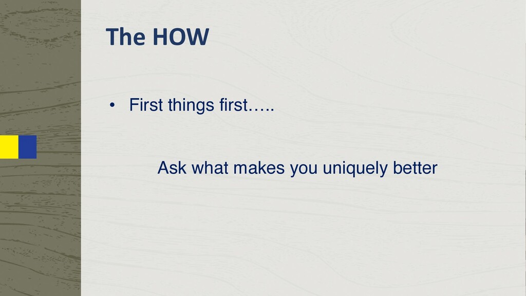 The HOW • First things first….. Ask what makes ...