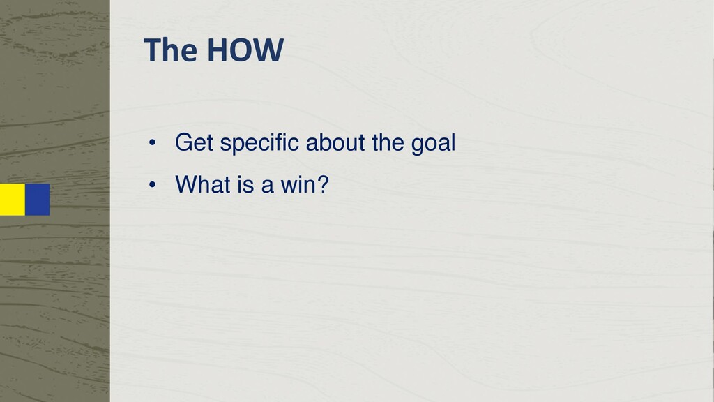 The HOW • Get specific about the goal • What is...