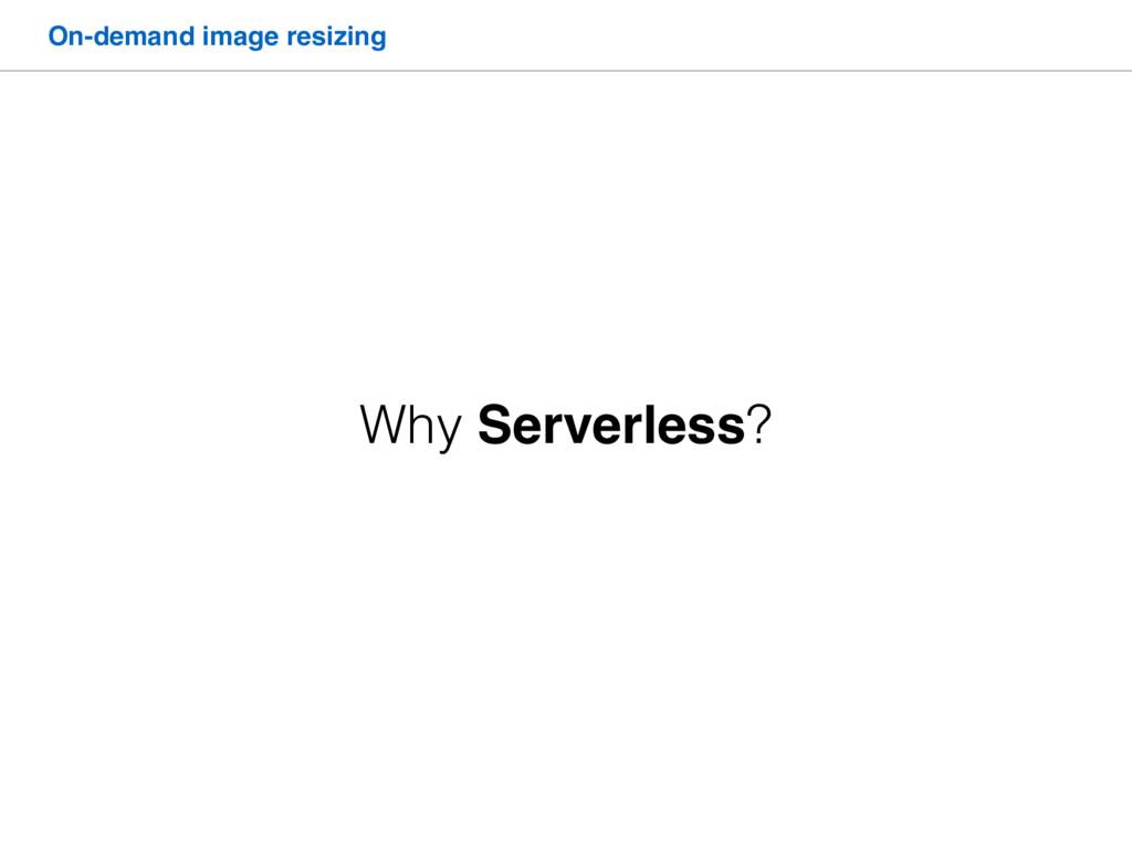 On-demand image resizing Why Serverless?