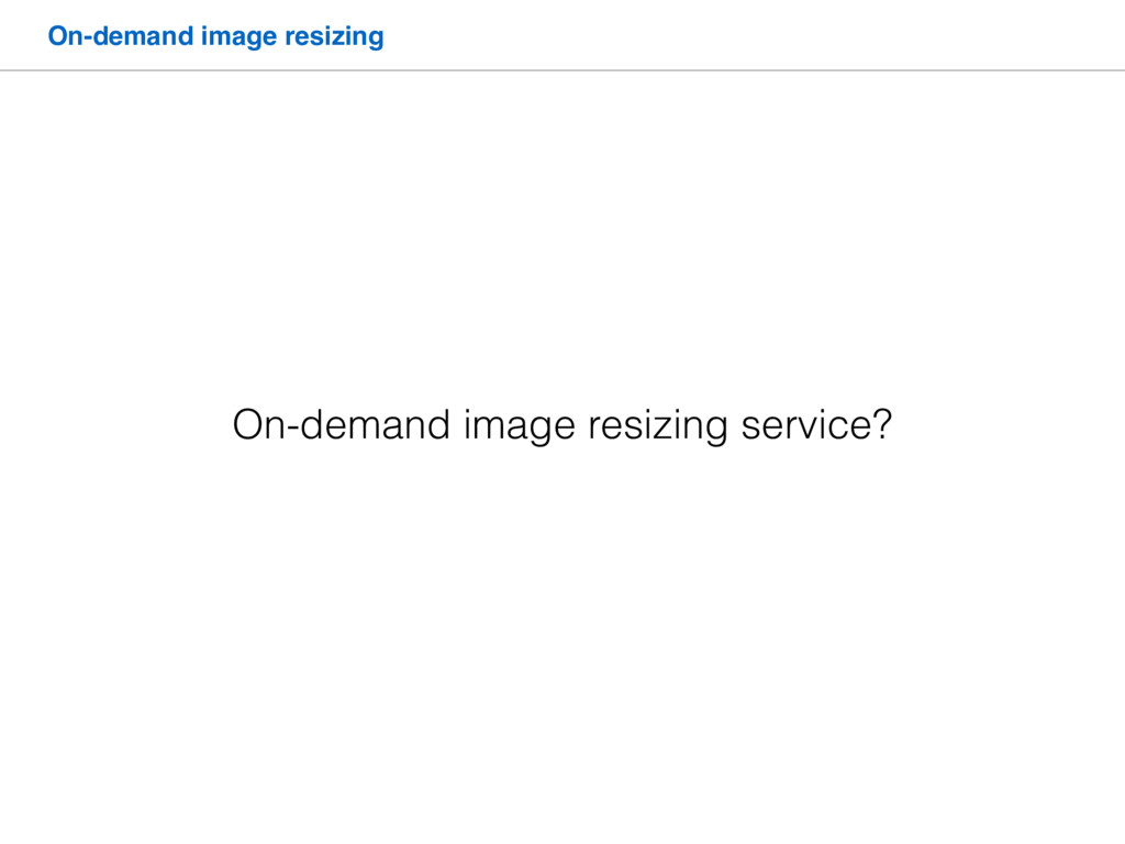 On-demand image resizing On-demand image resizi...