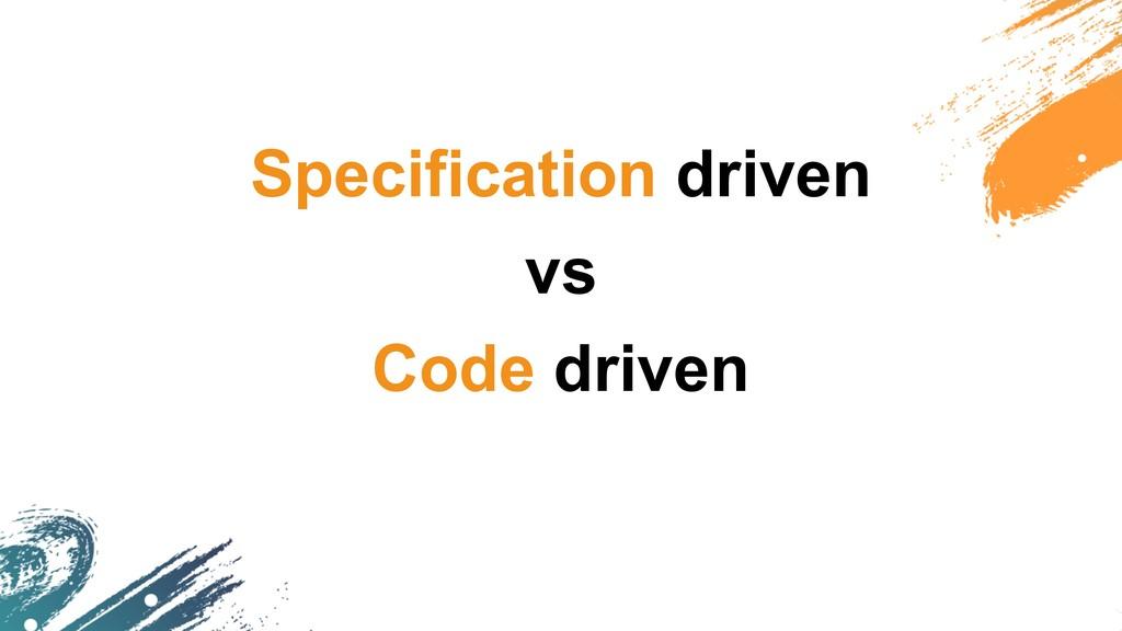 Specification driven vs Code driven