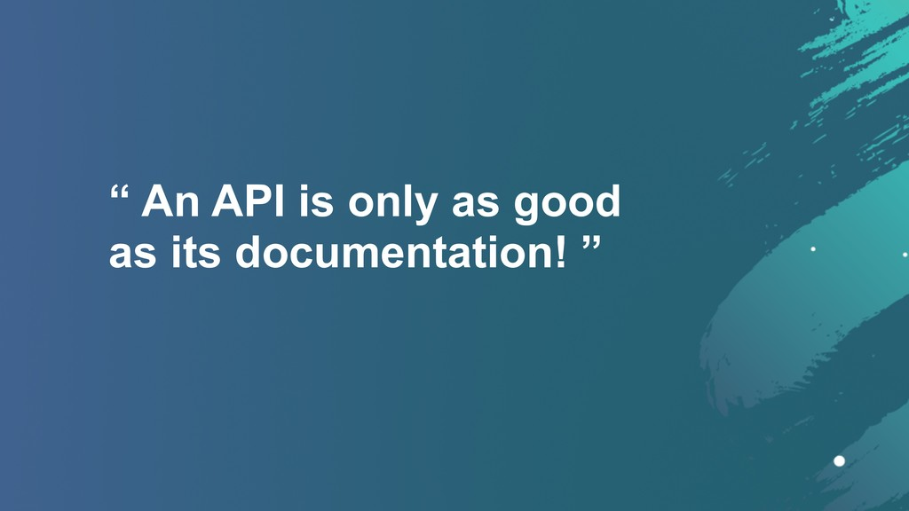 """"""" An API is only as good  as its documentation..."""