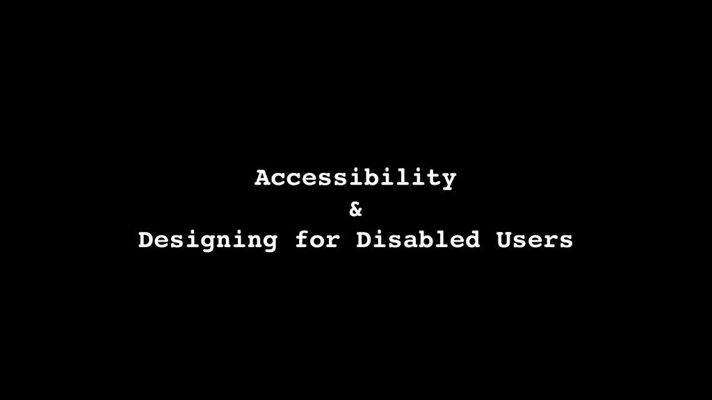Accessibility & Designing for Disabled Users
