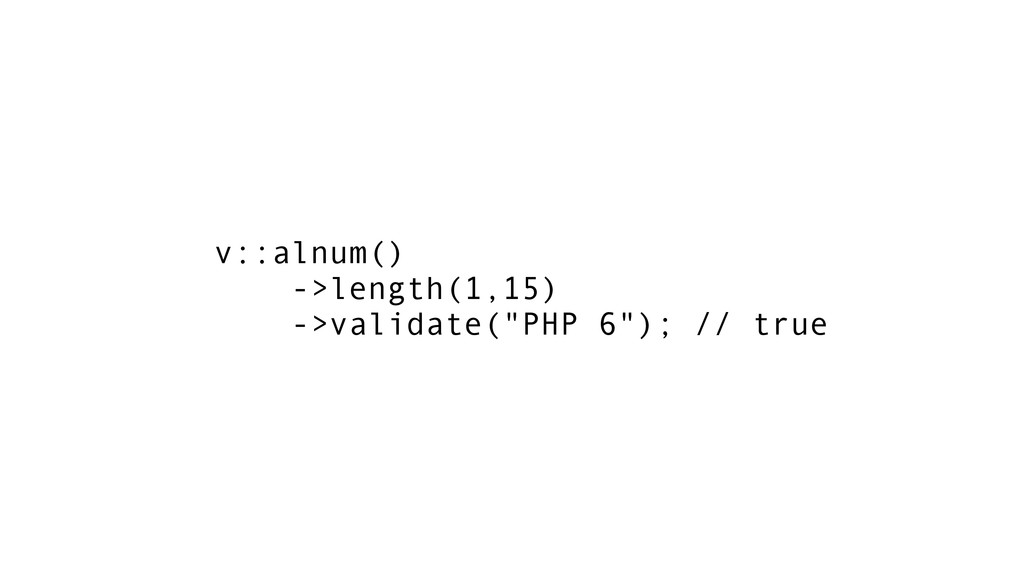 "v::alnum() ->length(1,15) ->validate(""PHP 6""); ..."